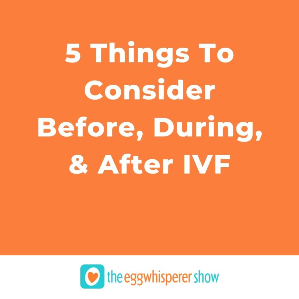 5 Things To Consider Before, During, and After IVF
