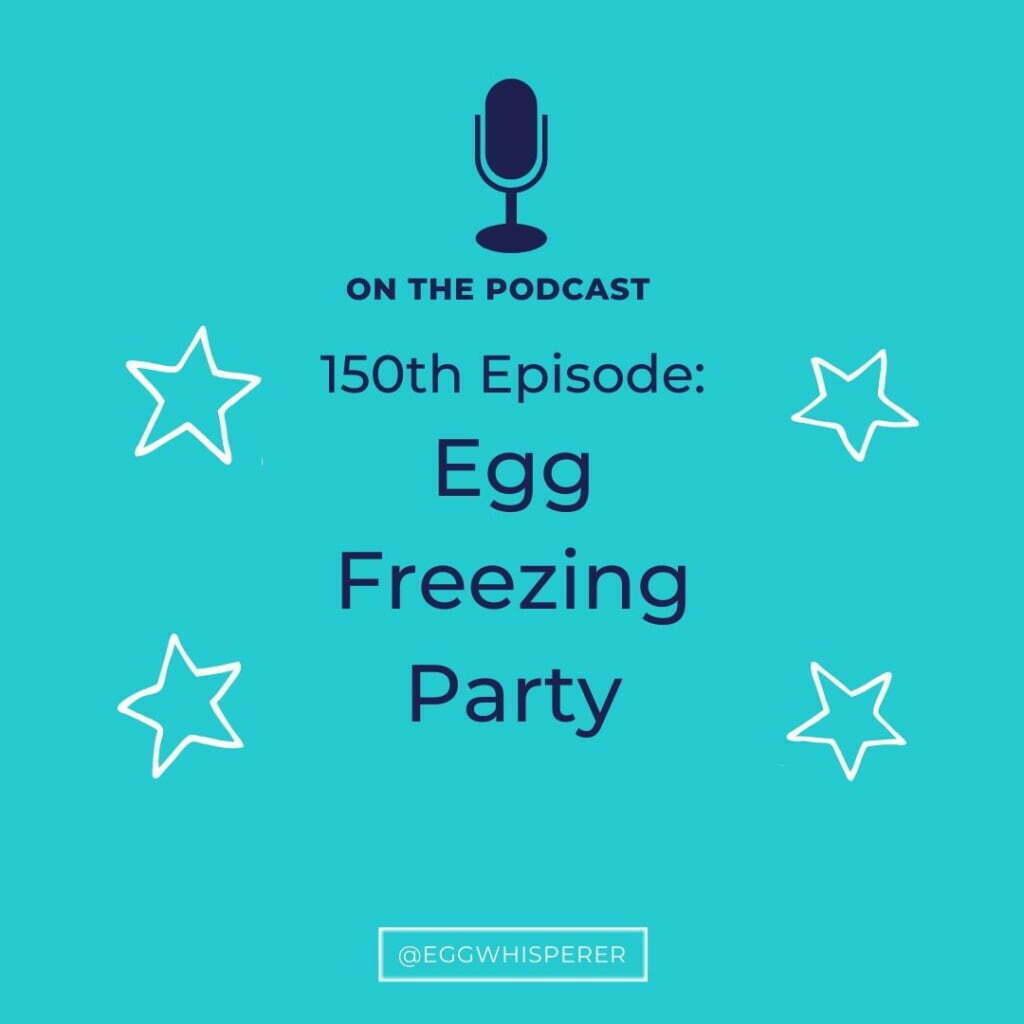 150th Episode of The Egg Whisperer Show Podcast; Egg Freezing Party
