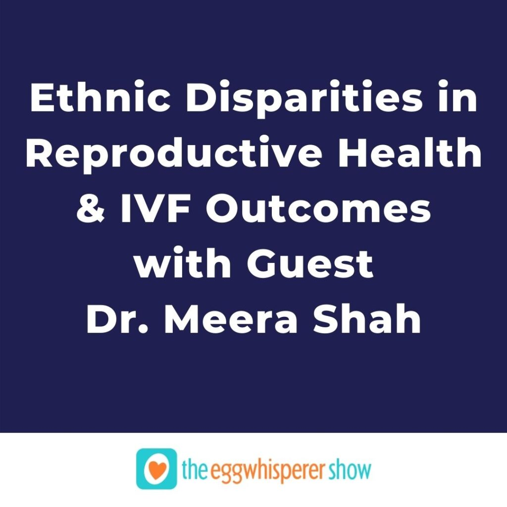 Ethnic Disparities in Reproductive Health and IVF Outcomes with guest Dr. Meera Shah