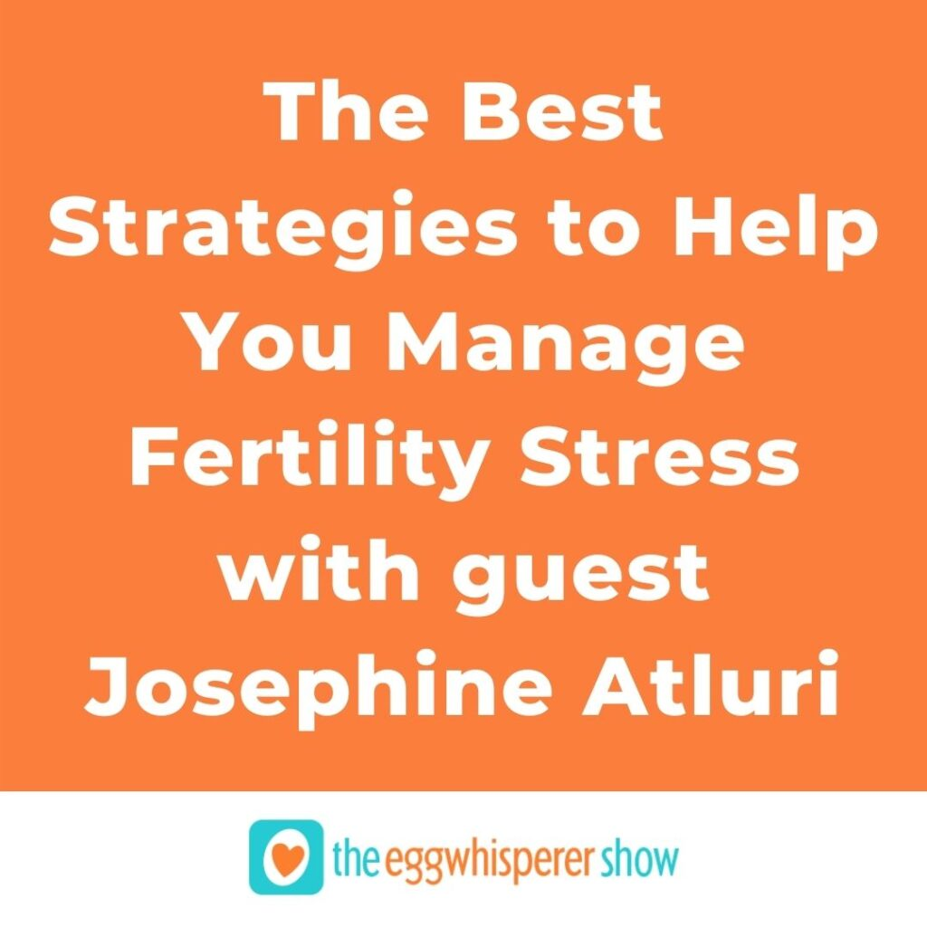 The Best Strategies to Help You Manage Fertility Stress with guest Josephine Atluri
